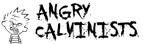 Anrgy Calvinists